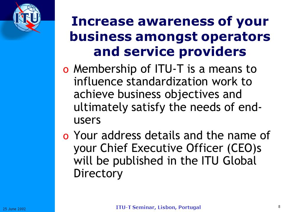 8 25 June 2002 ITU-T Seminar, Lisbon, Portugal Increase awareness of your business amongst operators and service providers o Membership of ITU-T is a means to influence standardization work to achieve business objectives and ultimately satisfy the needs of end- users o Your address details and the name of your Chief Executive Officer (CEO)s will be published in the ITU Global Directory