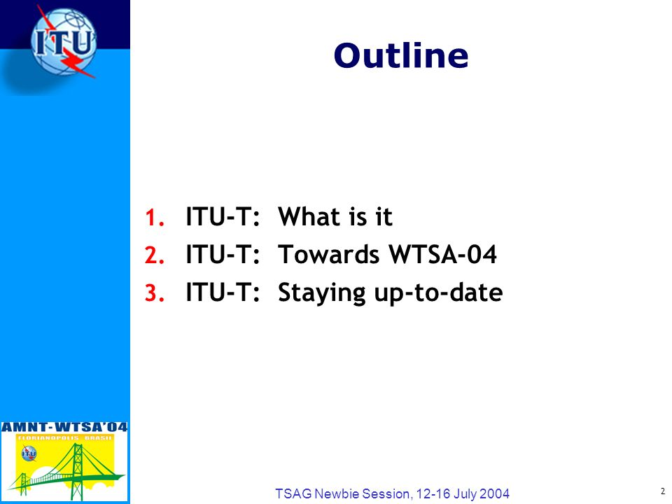 2 TSAG Newbie Session, 12-16 July 2004 Outline 1. ITU-T:What is it 2.