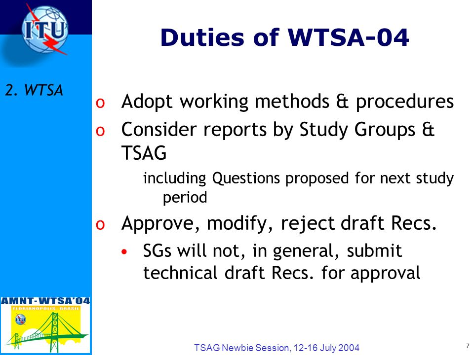 7 TSAG Newbie Session, 12-16 July 2004 Duties of WTSA-04 o Adopt working methods & procedures o Consider reports by Study Groups & TSAG including Questions proposed for next study period o Approve, modify, reject draft Recs.