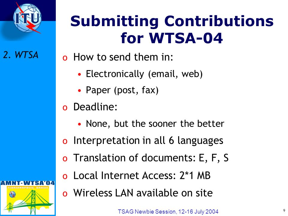 9 TSAG Newbie Session, 12-16 July 2004 o How to send them in: Electronically (email, web) Paper (post, fax) o Deadline: None, but the sooner the better o Interpretation in all 6 languages o Translation of documents: E, F, S o Local Internet Access: 2*1 MB o Wireless LAN available on site Submitting Contributions for WTSA-04 2.