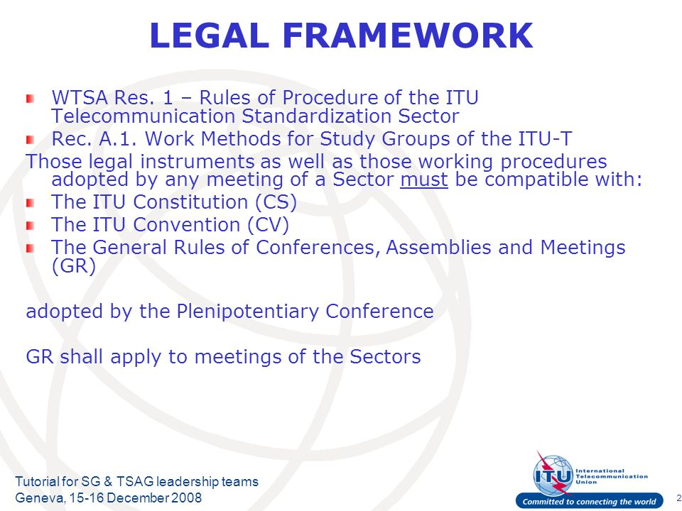 2 Tutorial for SG & TSAG leadership teams Geneva, 15-16 December 2008 LEGAL FRAMEWORK WTSA Res.