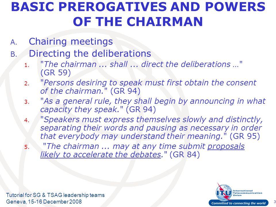 3 Tutorial for SG & TSAG leadership teams Geneva, 15-16 December 2008 BASIC PREROGATIVES AND POWERS OF THE CHAIRMAN A.