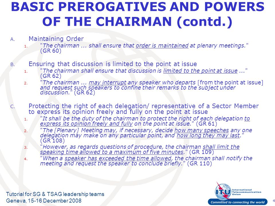 4 Tutorial for SG & TSAG leadership teams Geneva, 15-16 December 2008 BASIC PREROGATIVES AND POWERS OF THE CHAIRMAN (contd.) A.