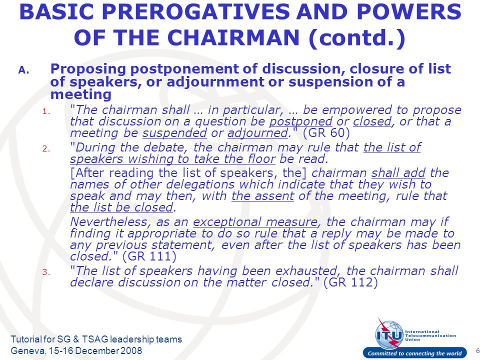 6 Tutorial for SG & TSAG leadership teams Geneva, 15-16 December 2008 BASIC PREROGATIVES AND POWERS OF THE CHAIRMAN (contd.) A.