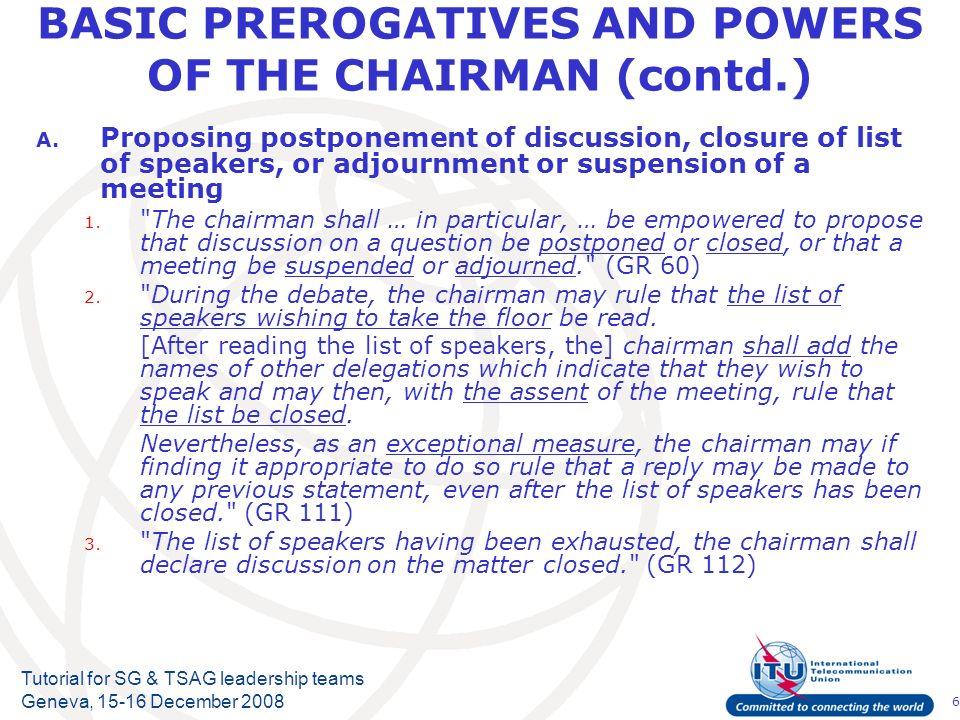 6 Tutorial for SG & TSAG leadership teams Geneva, 15-16 December 2008 BASIC PREROGATIVES AND POWERS OF THE CHAIRMAN (contd.) A. Proposing postponement