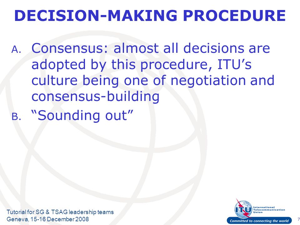 7 Tutorial for SG & TSAG leadership teams Geneva, 15-16 December 2008 DECISION-MAKING PROCEDURE A. Consensus: almost all decisions are adopted by this