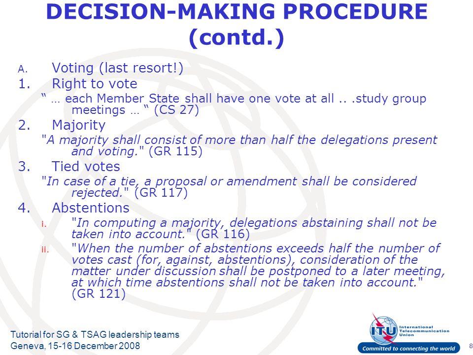 8 Tutorial for SG & TSAG leadership teams Geneva, 15-16 December 2008 DECISION-MAKING PROCEDURE (contd.) A. Voting (last resort!) 1.Right to vote … ea