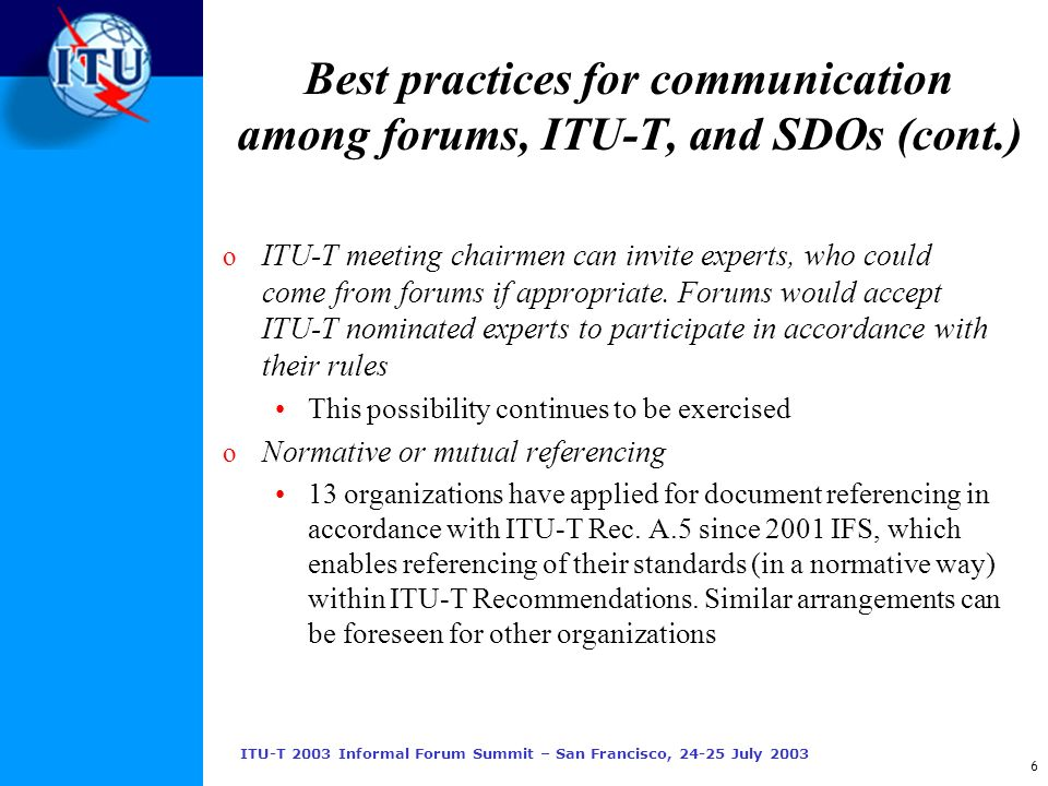 ITU-T 2003 Informal Forum Summit – San Francisco, 24-25 July 2003 6 Best practices for communication among forums, ITU-T, and SDOs (cont.) o ITU-T meeting chairmen can invite experts, who could come from forums if appropriate.
