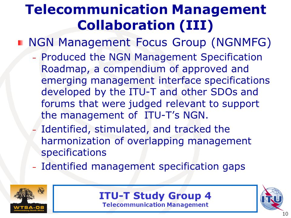International Telecommunication Union 10 ITU-T Study Group 4 Telecommunication Management Telecommunication Management Collaboration (III) NGN Management Focus Group (NGNMFG) – Produced the NGN Management Specification Roadmap, a compendium of approved and emerging management interface specifications developed by the ITU-T and other SDOs and forums that were judged relevant to support the management of ITU-Ts NGN.