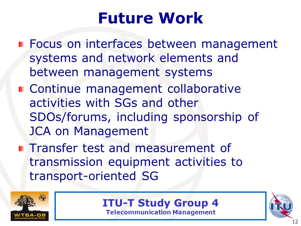 International Telecommunication Union 12 ITU-T Study Group 4 Telecommunication Management Future Work Focus on interfaces between management systems and network elements and between management systems Continue management collaborative activities with SGs and other SDOs/forums, including sponsorship of JCA on Management Transfer test and measurement of transmission equipment activities to transport-oriented SG