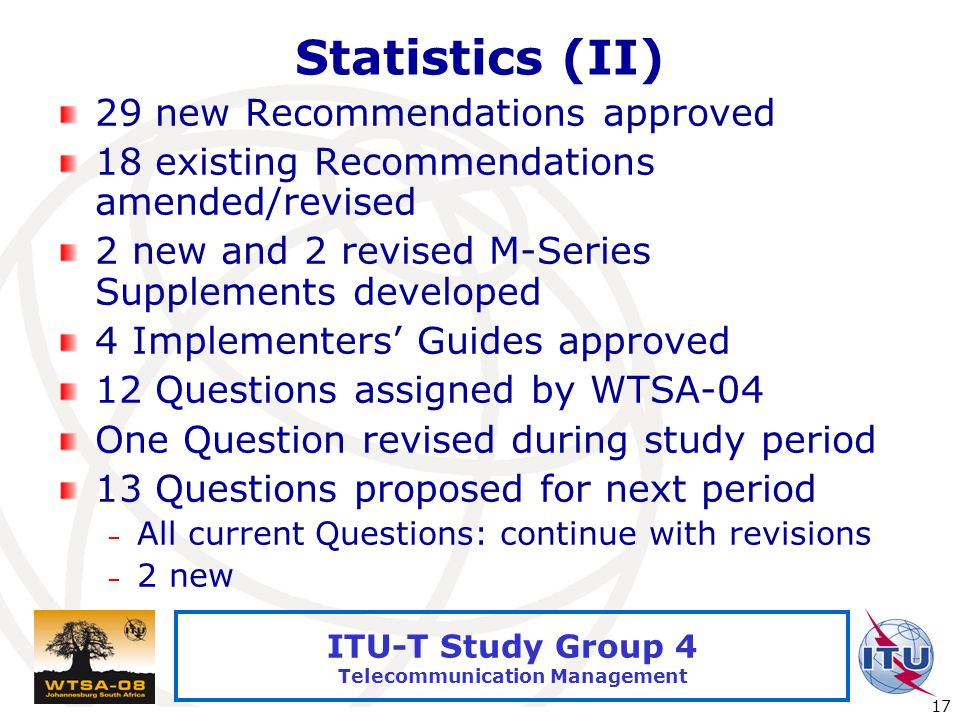International Telecommunication Union 17 ITU-T Study Group 4 Telecommunication Management Statistics (II) 29 new Recommendations approved 18 existing Recommendations amended/revised 2 new and 2 revised M-Series Supplements developed 4 Implementers Guides approved 12 Questions assigned by WTSA-04 One Question revised during study period 13 Questions proposed for next period – All current Questions: continue with revisions – 2 new