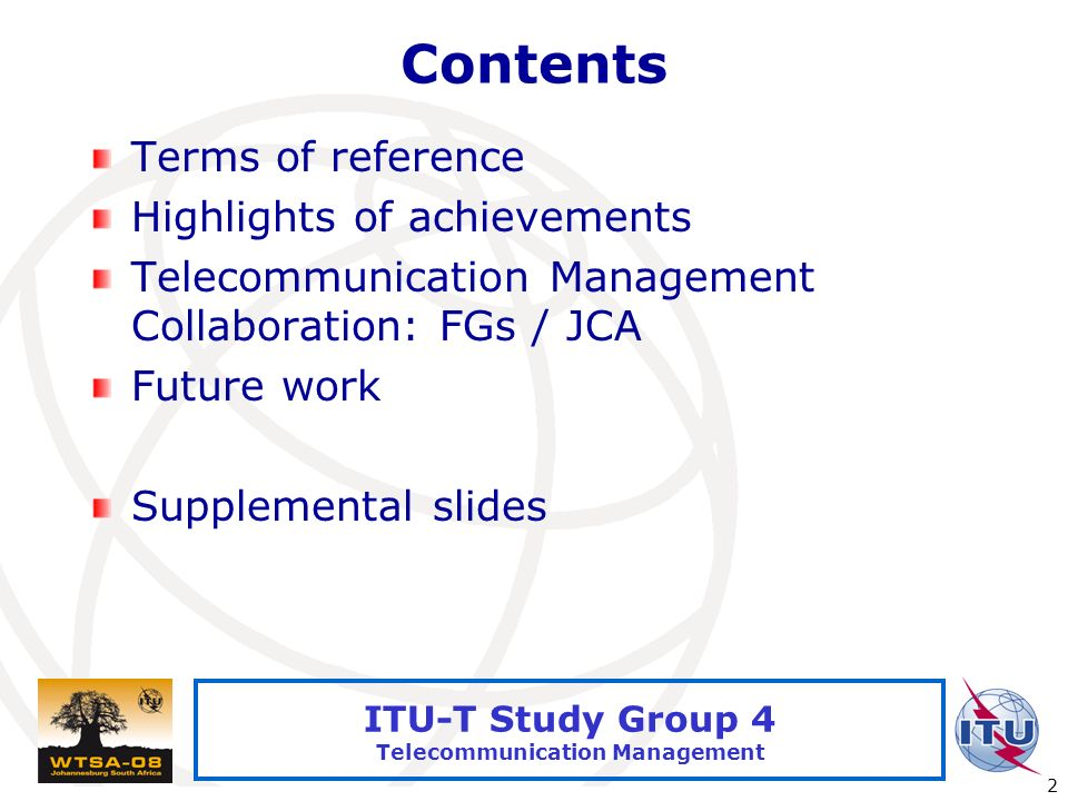 International Telecommunication Union 2 ITU-T Study Group 4 Telecommunication Management Contents Terms of reference Highlights of achievements Telecommunication Management Collaboration: FGs / JCA Future work Supplemental slides