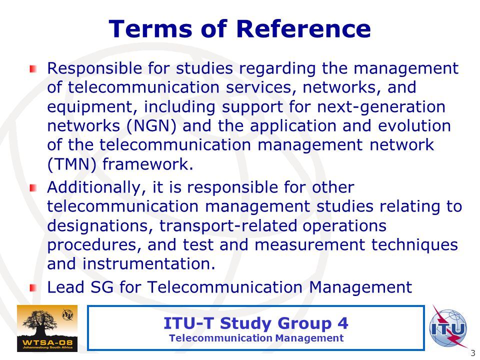 International Telecommunication Union 3 ITU-T Study Group 4 Telecommunication Management Terms of Reference Responsible for studies regarding the management of telecommunication services, networks, and equipment, including support for next-generation networks (NGN) and the application and evolution of the telecommunication management network (TMN) framework.