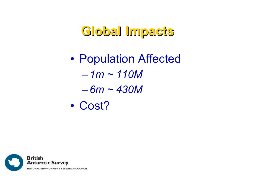 Global Impacts Population Affected –1m ~ 110M –6m ~ 430M Cost