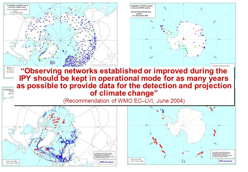 Observing networks established or improved during the IPY should be kept in operational mode for as many years as possible to provide data for the detection and projection of climate change (Recommendation of WMO EC–LVI, June 2004) Observing networks established or improved during the IPY should be kept in operational mode for as many years as possible to provide data for the detection and projection of climate change (Recommendation of WMO EC–LVI, June 2004)