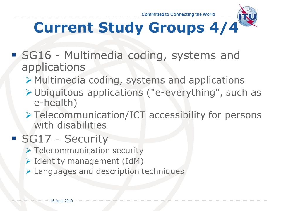 16 April 2010 Committed to Connecting the World Current Study Groups 4/4 SG16 - Multimedia coding, systems and applications Multimedia coding, systems and applications Ubiquitous applications ( e-everything , such as e-health) Telecommunication/ICT accessibility for persons with disabilities SG17 - Security Telecommunication security Identity management (IdM) Languages and description techniques