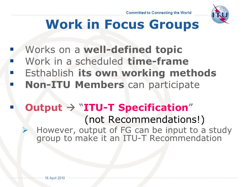 16 April 2010 Committed to Connecting the World Work in Focus Groups Works on a well-defined topic Work in a scheduled time-frame Esthablish its own working methods Non-ITU Members can participate Output ITU-T Specification (not Recommendations!) However, output of FG can be input to a study group to make it an ITU-T Recommendation