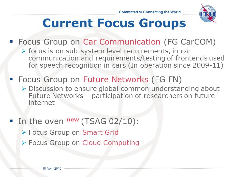 16 April 2010 Committed to Connecting the World Current Focus Groups Focus Group on Car Communication (FG CarCOM) focus is on sub-system level require