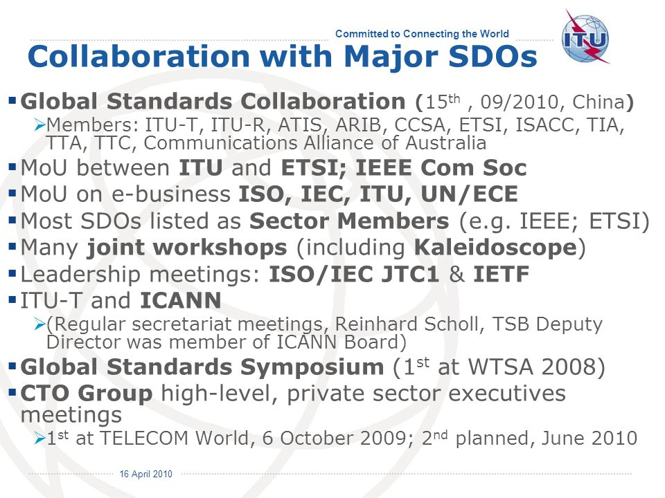 16 April 2010 Committed to Connecting the World Collaboration with Major SDOs Global Standards Collaboration (15 th, 09/2010, China) Members: ITU-T, ITU-R, ATIS, ARIB, CCSA, ETSI, ISACC, TIA, TTA, TTC, Communications Alliance of Australia MoU between ITU and ETSI; IEEE Com Soc MoU on e-business ISO, IEC, ITU, UN/ECE Most SDOs listed as Sector Members (e.g.