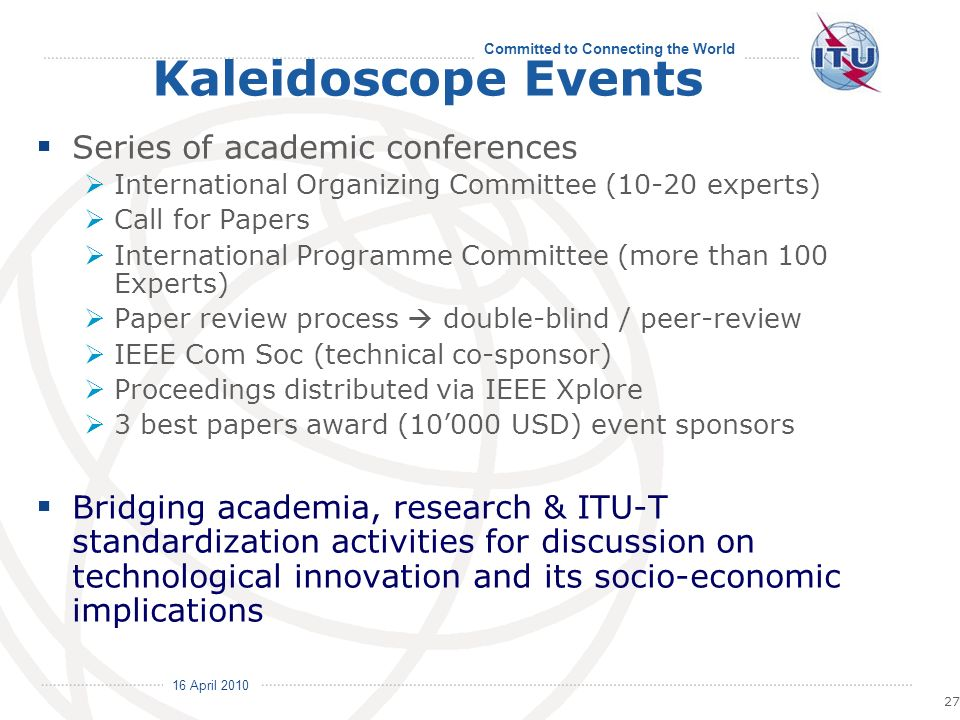 16 April 2010 Committed to Connecting the World 27 Kaleidoscope Events Series of academic conferences International Organizing Committee (10-20 experts) Call for Papers International Programme Committee (more than 100 Experts) Paper review process double-blind / peer-review IEEE Com Soc (technical co-sponsor) Proceedings distributed via IEEE Xplore 3 best papers award (10000 USD) event sponsors Bridging academia, research & ITU-T standardization activities for discussion on technological innovation and its socio-economic implications