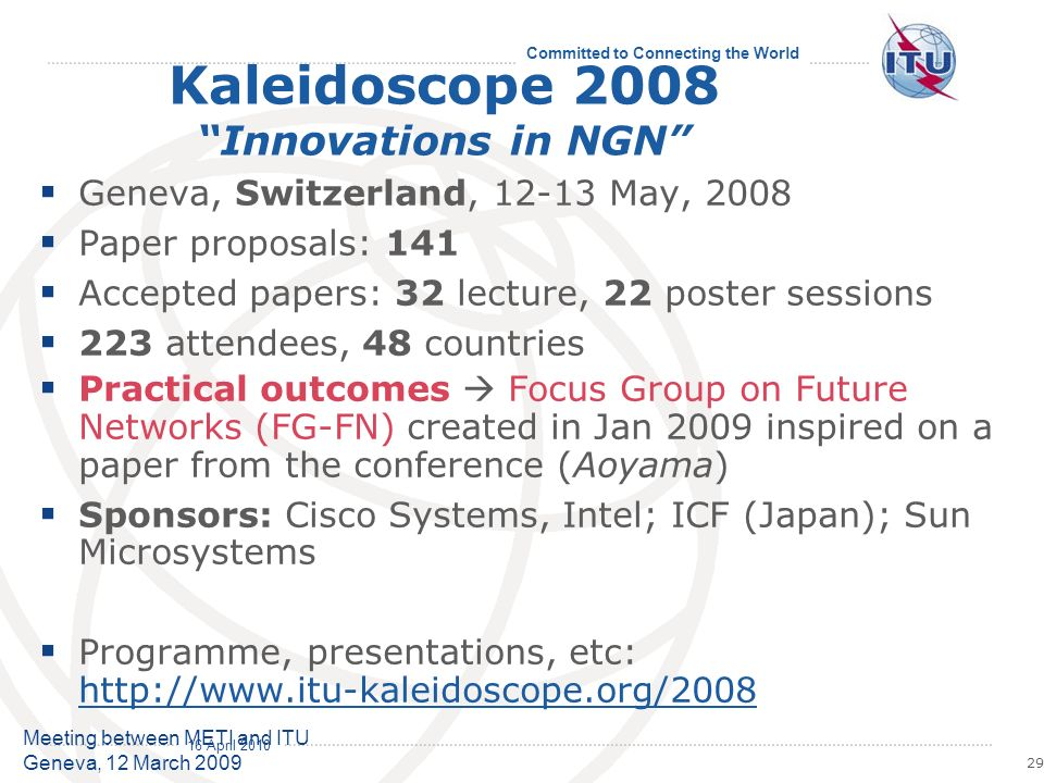 16 April 2010 Committed to Connecting the World 29 Meeting between METI and ITU Geneva, 12 March 2009 Kaleidoscope 2008 Innovations in NGN Geneva, Switzerland, 12-13 May, 2008 Paper proposals: 141 Accepted papers: 32 lecture, 22 poster sessions 223 attendees, 48 countries Practical outcomes Focus Group on Future Networks (FG-FN) created in Jan 2009 inspired on a paper from the conference (Aoyama) Sponsors: Cisco Systems, Intel; ICF (Japan); Sun Microsystems Programme, presentations, etc: http://www.itu-kaleidoscope.org/2008 http://www.itu-kaleidoscope.org/2008