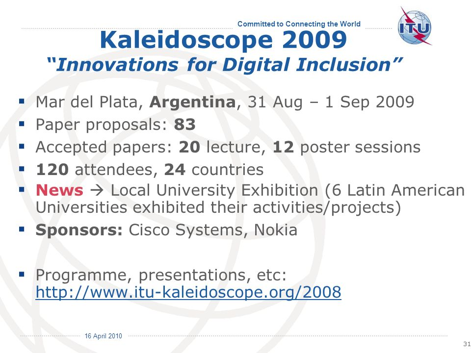 16 April 2010 Committed to Connecting the World 31 Kaleidoscope 2009 Innovations for Digital Inclusion Mar del Plata, Argentina, 31 Aug – 1 Sep 2009 Paper proposals: 83 Accepted papers: 20 lecture, 12 poster sessions 120 attendees, 24 countries News Local University Exhibition (6 Latin American Universities exhibited their activities/projects) Sponsors: Cisco Systems, Nokia Programme, presentations, etc: http://www.itu-kaleidoscope.org/2008 http://www.itu-kaleidoscope.org/2008
