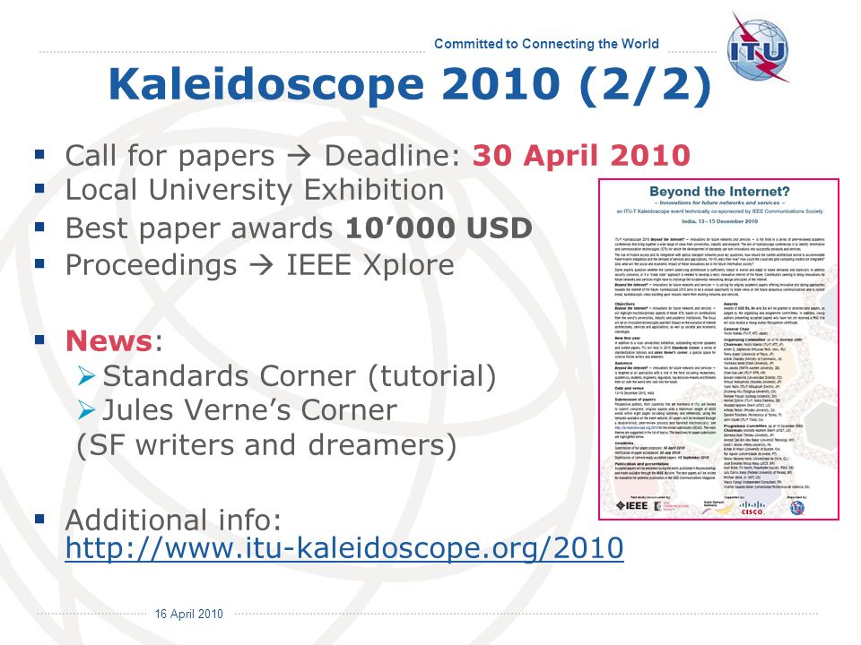 16 April 2010 Committed to Connecting the World Kaleidoscope 2010 (2/2) Call for papers Deadline: 30 April 2010 Local University Exhibition Best paper awards 10000 USD Proceedings IEEE Xplore News: Standards Corner (tutorial) Jules Vernes Corner (SF writers and dreamers) Additional info: http://www.itu-kaleidoscope.org/2010 http://www.itu-kaleidoscope.org/2010