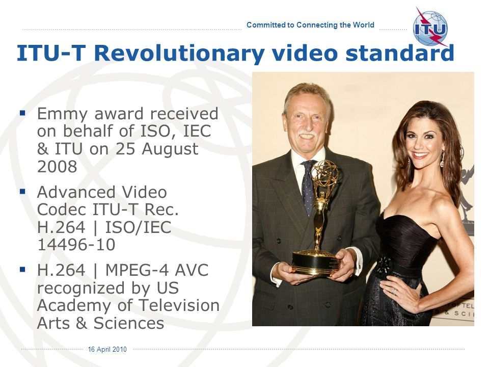 Committed to Connecting the World International Telecommunication Union 16 April 2010 ITU-T Revolutionary video standard Emmy award received on behalf of ISO, IEC & ITU on 25 August 2008 Advanced Video Codec ITU-T Rec.
