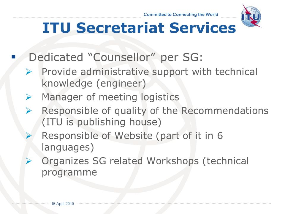 16 April 2010 Committed to Connecting the World ITU Secretariat Services Dedicated Counsellor per SG: Provide administrative support with technical knowledge (engineer) Manager of meeting logistics Responsible of quality of the Recommendations (ITU is publishing house) Responsible of Website (part of it in 6 languages) Organizes SG related Workshops (technical programme
