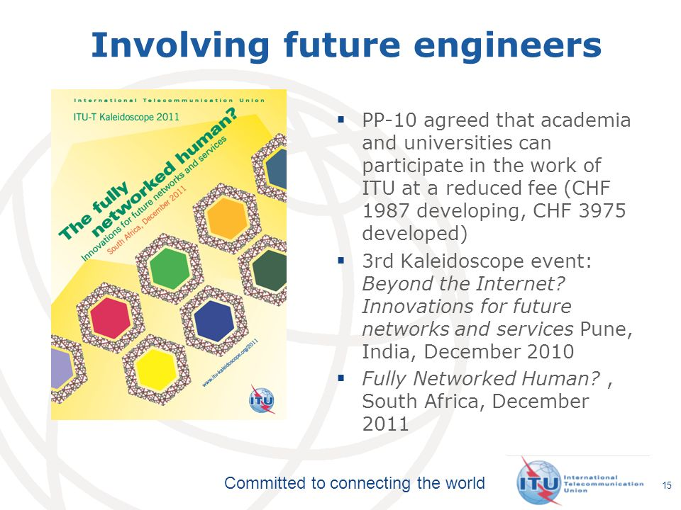 Committed to connecting the world 15 Involving future engineers PP-10 agreed that academia and universities can participate in the work of ITU at a reduced fee (CHF 1987 developing, CHF 3975 developed) 3rd Kaleidoscope event: Beyond the Internet.
