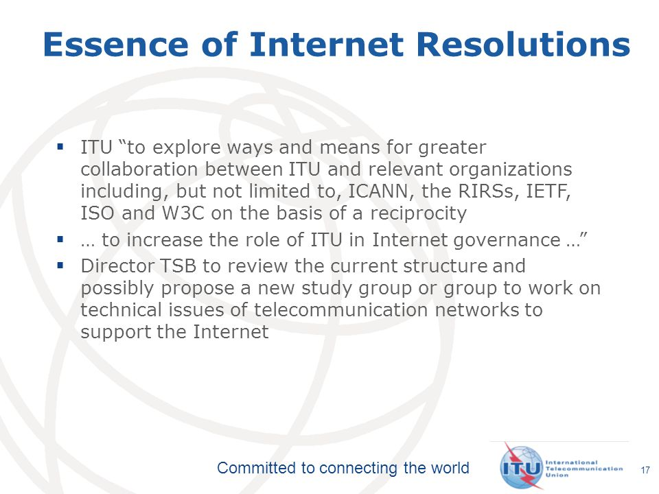 Committed to connecting the world 17 Essence of Internet Resolutions ITU to explore ways and means for greater collaboration between ITU and relevant