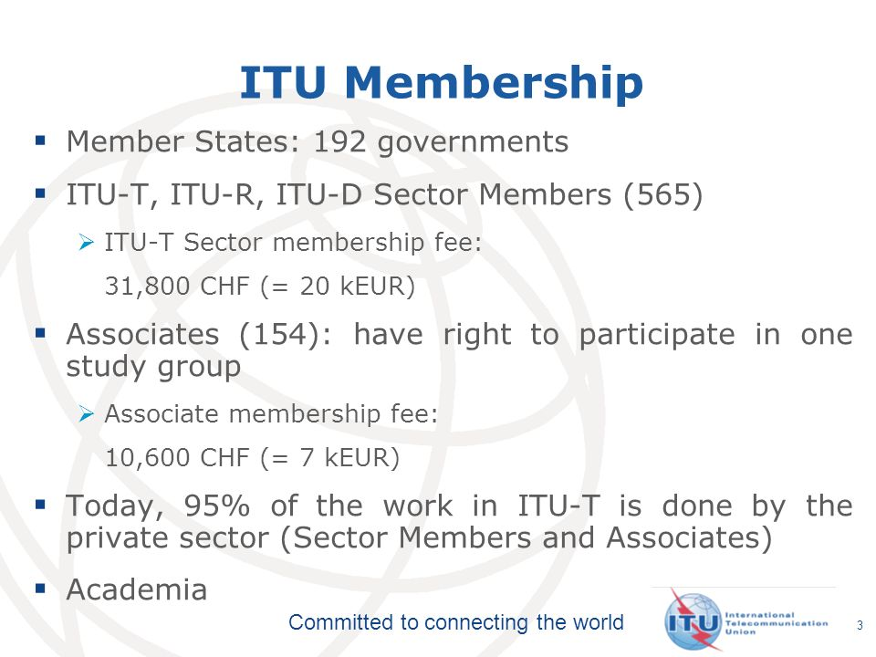 Committed to connecting the world ITU-T Structure Telecommunication Standardization Advisory Group Telecommunication Standardization Advisory Group WTSA World Telecommunication Standardization Assembly Study Group SG Workshops, Seminars, Symposia… IPR Working Party Questions: Develop Recommendations SG WP Q Q Q Q Q Q Focus Group 4