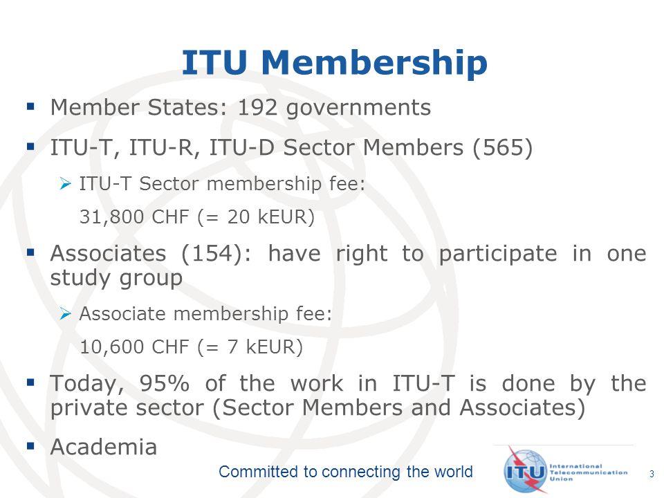 Committed to connecting the world ITU Membership Member States: 192 governments ITU-T, ITU-R, ITU-D Sector Members (565) ITU-T Sector membership fee:
