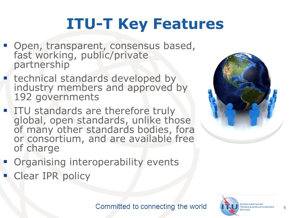 Committed to connecting the world ITU-T Key Features Open, transparent, consensus based, fast working, public/private partnership technical standards