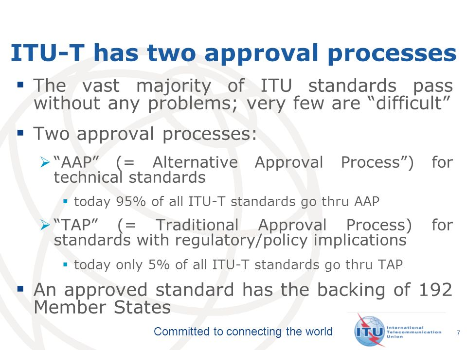 Committed to connecting the world ITU-T has two approval processes The vast majority of ITU standards pass without any problems; very few are difficul
