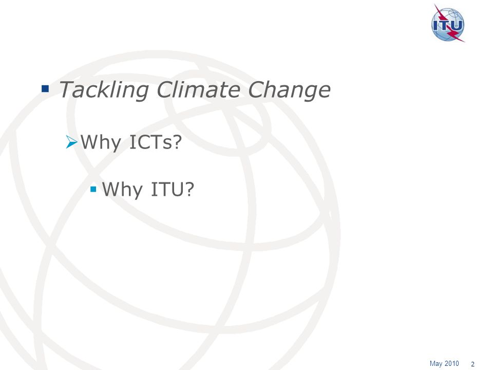 May 2010 2 Tackling Climate Change Why ICTs? Why ITU?