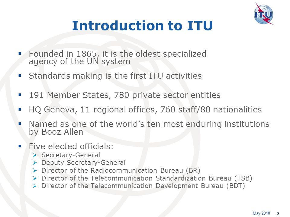 May 2010 3 Introduction to ITU Founded in 1865, it is the oldest specialized agency of the UN system Standards making is the first ITU activities 191 Member States, 780 private sector entities HQ Geneva, 11 regional offices, 760 staff/80 nationalities Named as one of the worlds ten most enduring institutions by Booz Allen Five elected officials: Secretary-General Deputy Secretary-General Director of the Radiocommunication Bureau (BR) Director of the Telecommunication Standardization Bureau (TSB) Director of the Telecommunication Development Bureau (BDT)