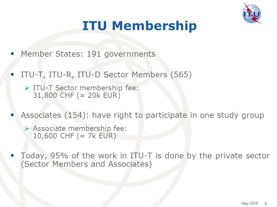 May 2010 5 ITU Membership Member States: 191 governments ITU-T, ITU-R, ITU-D Sector Members (565) ITU-T Sector membership fee: 31,800 CHF (= 20k EUR) Associates (154): have right to participate in one study group Associate membership fee: 10,600 CHF (= 7k EUR) Today, 95% of the work in ITU-T is done by the private sector (Sector Members and Associates)