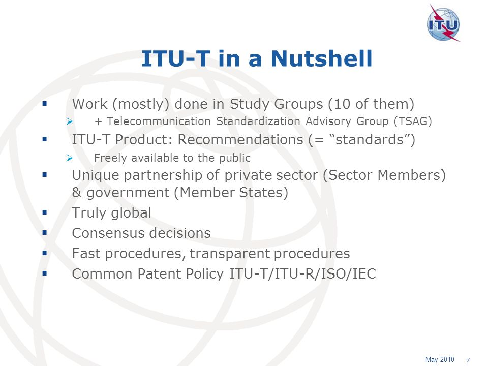 May 2010 7 ITU-T in a Nutshell Work (mostly) done in Study Groups (10 of them) + Telecommunication Standardization Advisory Group (TSAG) ITU-T Product: Recommendations (= standards) Freely available to the public Unique partnership of private sector (Sector Members) & government (Member States) Truly global Consensus decisions Fast procedures, transparent procedures Common Patent Policy ITU-T/ITU-R/ISO/IEC