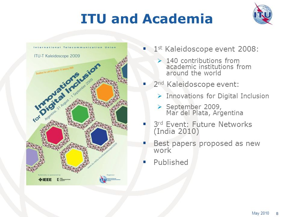 May 2010 8 ITU and Academia 1 st Kaleidoscope event 2008: 140 contributions from academic institutions from around the world 2 nd Kaleidoscope event: Innovations for Digital Inclusion September 2009, Mar del Plata, Argentina 3 rd Event: Future Networks (India 2010) Best papers proposed as new work Published