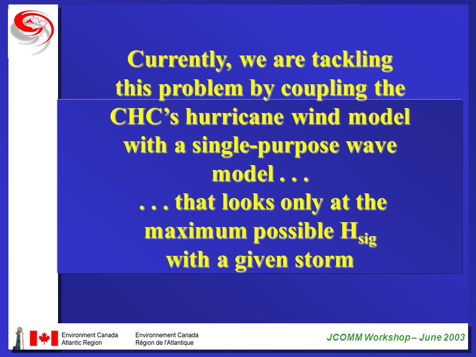 JCOMM Workshop – June 2003 Currently, we are tackling this problem by coupling the CHCs hurricane wind model with a single-purpose wave model...... th