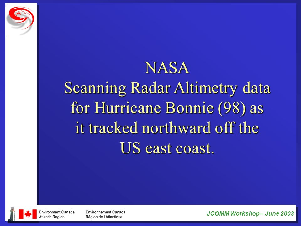 JCOMM Workshop – June 2003 NASA Scanning Radar Altimetry data for Hurricane Bonnie (98) as it tracked northward off the US east coast.