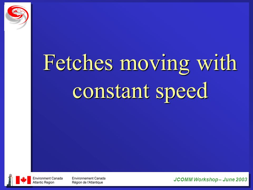 JCOMM Workshop – June 2003 Fetches moving with constant speed
