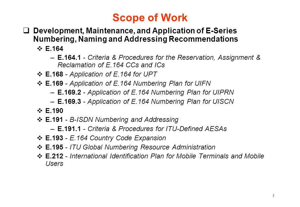 5 Scope of Work qDevelopment, Maintenance, and Application of E-Series Numbering, Naming and Addressing Recommendations vE.164 –E.164.1 - Criteria & P