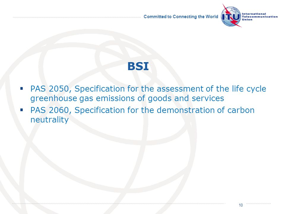 July 2011 Committed to Connecting the World BSI PAS 2050, Specification for the assessment of the life cycle greenhouse gas emissions of goods and services PAS 2060, Specification for the demonstration of carbon neutrality 10