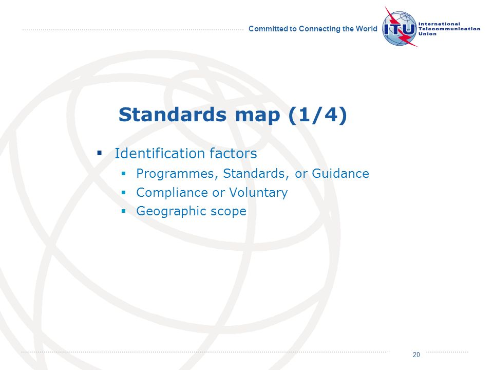 July 2011 Committed to Connecting the World Standards map (1/4) Identification factors Programmes, Standards, or Guidance Compliance or Voluntary Geographic scope 20