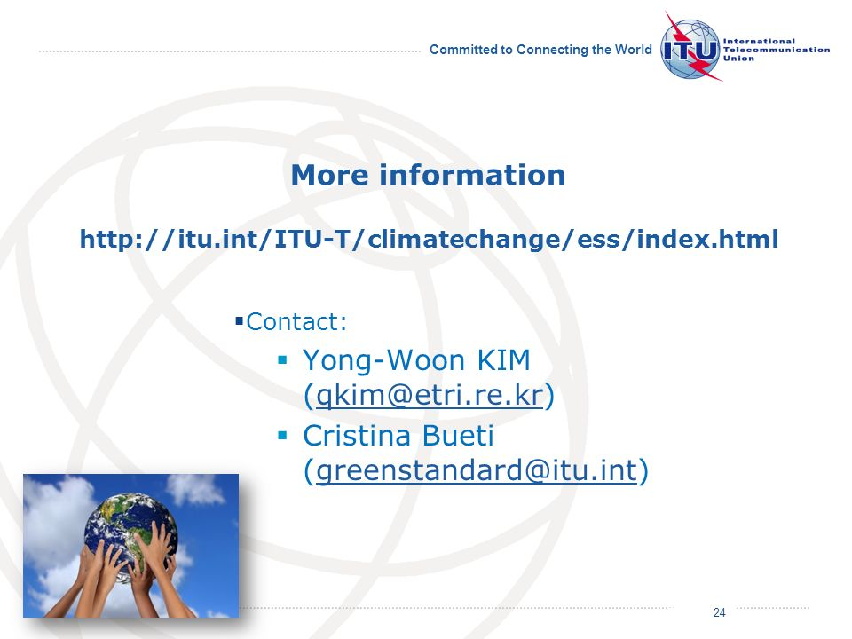 July 2011 Committed to Connecting the World More information http://itu.int/ITU-T/climatechange/ess/index.html Contact: Yong-Woon KIM (qkim@etri.re.kr)qkim@etri.re.kr Cristina Bueti (greenstandard@itu.int)greenstandard@itu.int 24
