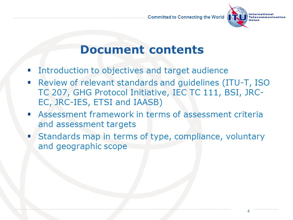 July 2011 Committed to Connecting the World Document contents Introduction to objectives and target audience Review of relevant standards and guidelines (ITU-T, ISO TC 207, GHG Protocol Initiative, IEC TC 111, BSI, JRC- EC, JRC-IES, ETSI and IAASB) Assessment framework in terms of assessment criteria and assessment targets Standards map in terms of type, compliance, voluntary and geographic scope 4