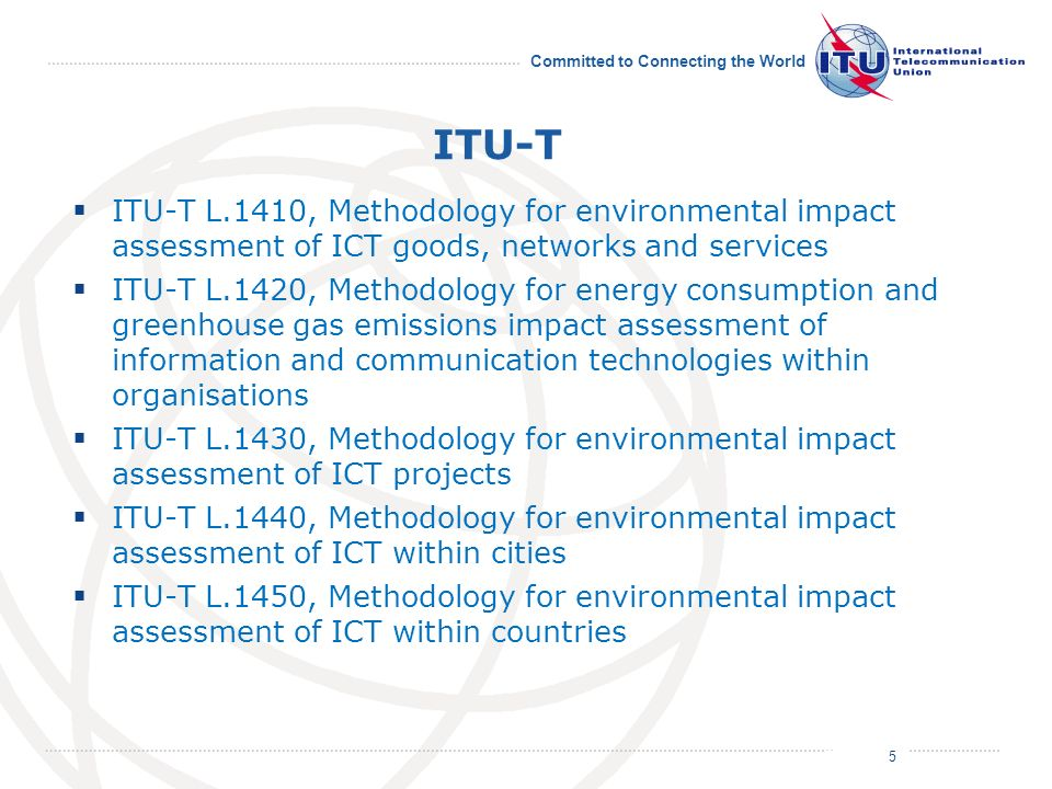 July 2011 Committed to Connecting the World ITU-T ITU-T L.1410, Methodology for environmental impact assessment of ICT goods, networks and services ITU-T L.1420, Methodology for energy consumption and greenhouse gas emissions impact assessment of information and communication technologies within organisations ITU-T L.1430, Methodology for environmental impact assessment of ICT projects ITU-T L.1440, Methodology for environmental impact assessment of ICT within cities ITU-T L.1450, Methodology for environmental impact assessment of ICT within countries 5