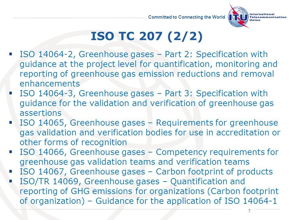 July 2011 Committed to Connecting the World ISO TC 207 (2/2) ISO 14064-2, Greenhouse gases – Part 2: Specification with guidance at the project level for quantification, monitoring and reporting of greenhouse gas emission reductions and removal enhancements ISO 14064-3, Greenhouse gases – Part 3: Specification with guidance for the validation and verification of greenhouse gas assertions ISO 14065, Greenhouse gases – Requirements for greenhouse gas validation and verification bodies for use in accreditation or other forms of recognition ISO 14066, Greenhouse gases – Competency requirements for greenhouse gas validation teams and verification teams ISO 14067, Greenhouse gases – Carbon footprint of products ISO/TR 14069, Greenhouse gases – Quantification and reporting of GHG emissions for organizations (Carbon footprint of organization) – Guidance for the application of ISO 14064-1 7